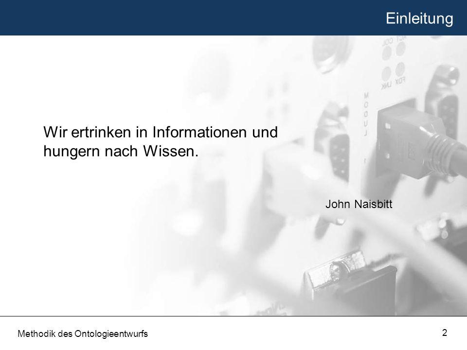 Einleitung Wir ertrinken in Informationen und hungern nach Wissen. John Naisbitt Methodik des Ontologieentwurfs 2