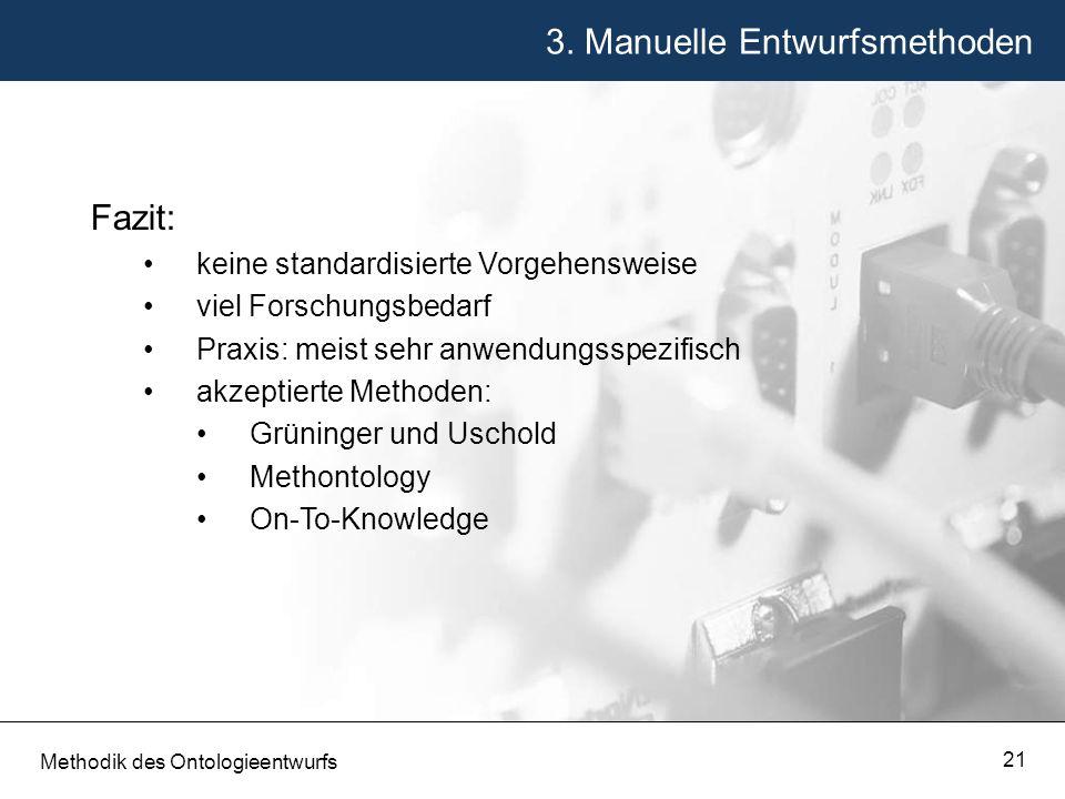 3. Manuelle Entwurfsmethoden Methodik des Ontologieentwurfs 21 Fazit: keine standardisierte Vorgehensweise viel Forschungsbedarf Praxis: meist sehr an