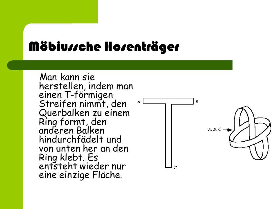 Möbiussche Hosenträger Man kann sie herstellen, indem man einen T-förmigen Streifen nimmt, den Querbalken zu einem Ring formt, den anderen Balken hind