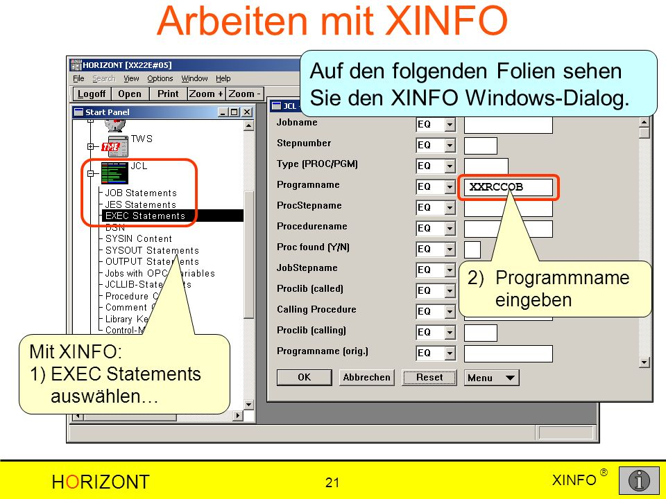 XINFO HORIZONT 21 ® Arbeiten mit XINFO Mit XINFO: 1)EXEC Statements auswählen… 2)Programmname eingeben XXRCCOB Auf den folgenden Folien sehen Sie den