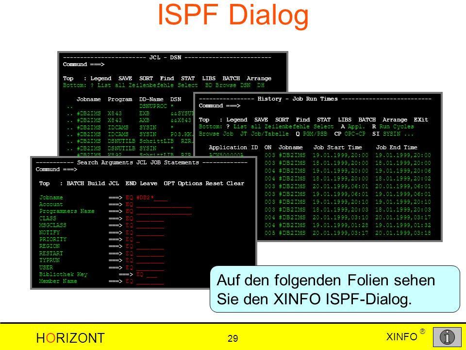 XINFO HORIZONT 29 ® ISPF Dialog ------------------------ JCL - DSN ------------------------- Commund ===> Top : Legend SAVE SORT Find STAT LIBS BATCH