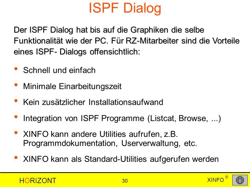 XINFO HORIZONT 30 ® ISPF Dialog Schnell und einfach Minimale Einarbeitungszeit Kein zusätzlicher Installationsaufwand Integration von ISPF Programme (