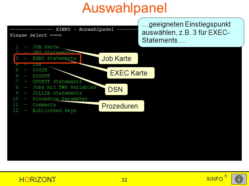 XINFO HORIZONT 32 ® Auswahlpanel --------------- XINFO – Auswahlpanel ---------------- ROW 001 TO 012 OF 012 Please select ===> SCROLL ===> CSR 1 - JOB Karte 2 - JES Statements 3 - EXEC Statements 4 - DSN 5 - SYSIN 6 - SYSOUT 7 - OUTPUT Statements 8 - Jobs mit TWS Variables 9 - JCLLIB Statements 10 - Procedure Parameter 11 - Comments 12 - Bibliothek keys DSN EXEC Karte Prozeduren Job Karte …geeigneten Einstiegspunkt auswählen, z.B.