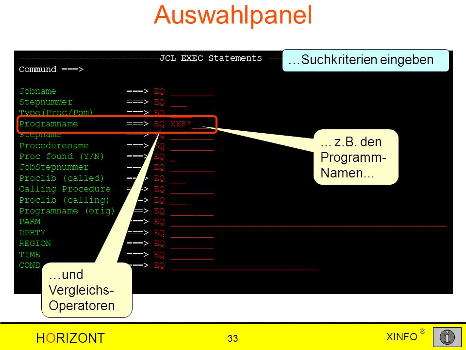 XINFO HORIZONT 33 ® Auswahlpanel --------------------------JCL EXEC Statements ----------- ROW 001 TO 019 OF 019 Commund ===> SCROLL ===> CSR Jobname