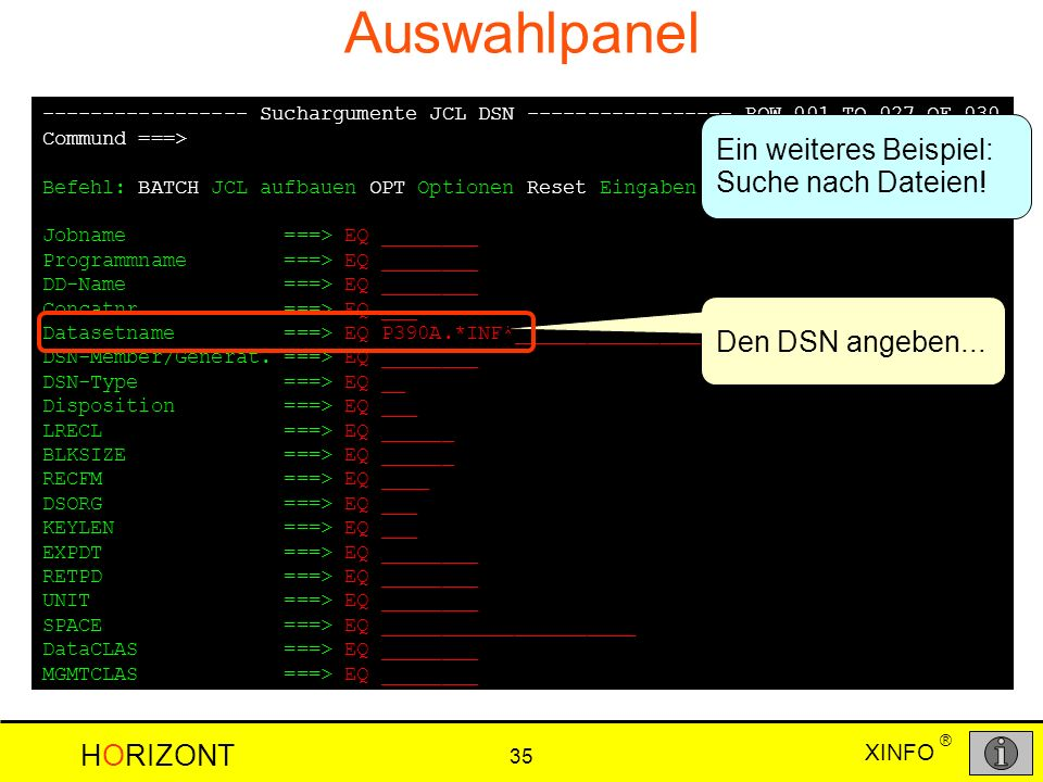 XINFO HORIZONT 35 ® Auswahlpanel ----------------- Suchargumente JCL DSN ----------------- ROW 001 TO 027 OF 030 Commund ===> SCROLL ===> CSR Befehl: