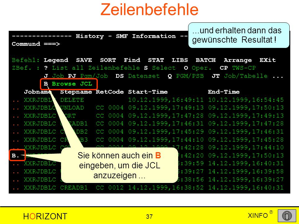 XINFO HORIZONT 37 ® Zeilenbefehle --------------- History - SMF Information ---- ROW 169 TO 182 OF 597 Commund ===> SCROLL ===> PAGE Befehl: Legend SAVE SORT Find STAT LIBS BATCH Arrange EXit ZBef.