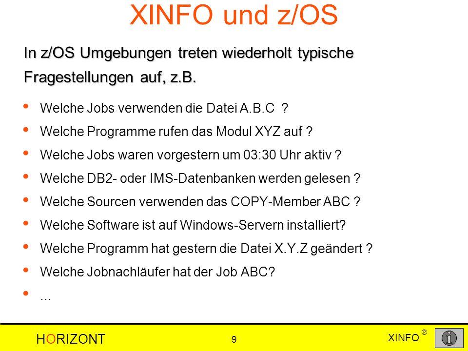 XINFO HORIZONT 9 ® XINFO und z/OS Welche Jobs verwenden die Datei A.B.C ? Welche Programme rufen das Modul XYZ auf ? Welche Jobs waren vorgestern um 0