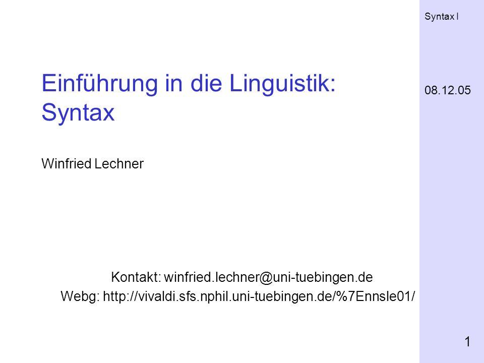 Syntax I 1 Einführung in die Linguistik: Syntax Winfried Lechner Kontakt: winfried.lechner@uni-tuebingen.de Webg: http://vivaldi.sfs.nphil.uni-tuebingen.de/%7Ennsle01/ 08.12.05