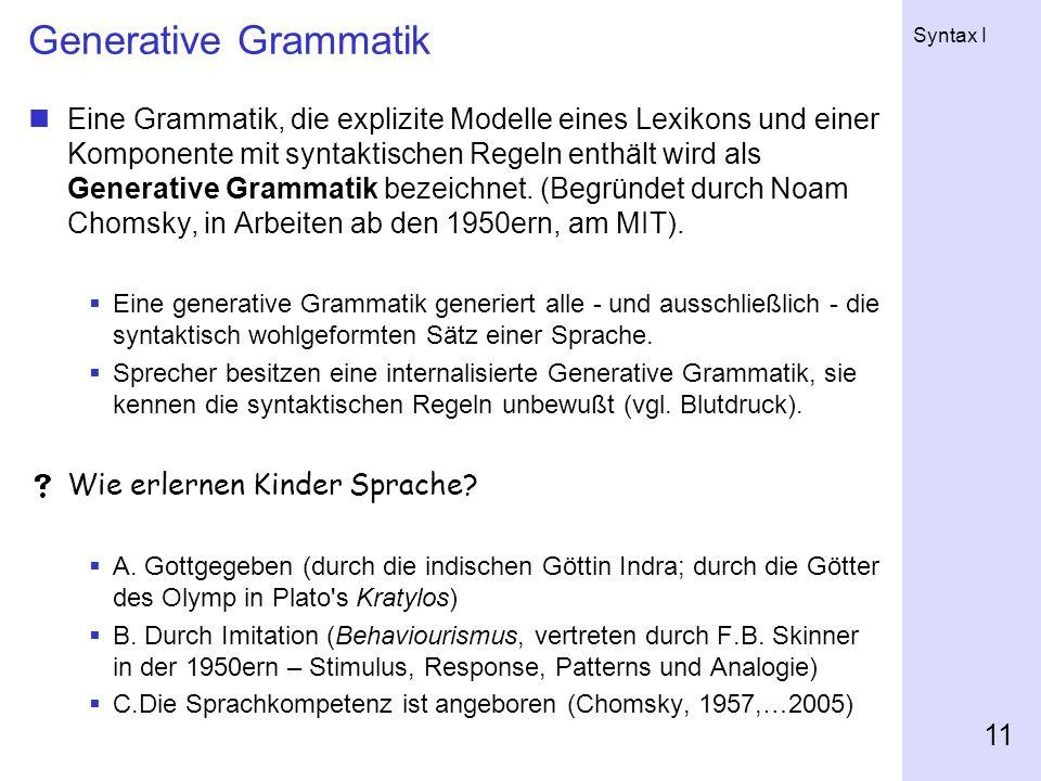 Syntax I 11 Generative Grammatik Eine Grammatik, die explizite Modelle eines Lexikons und einer Komponente mit syntaktischen Regeln enthält wird als Generative Grammatik bezeichnet.