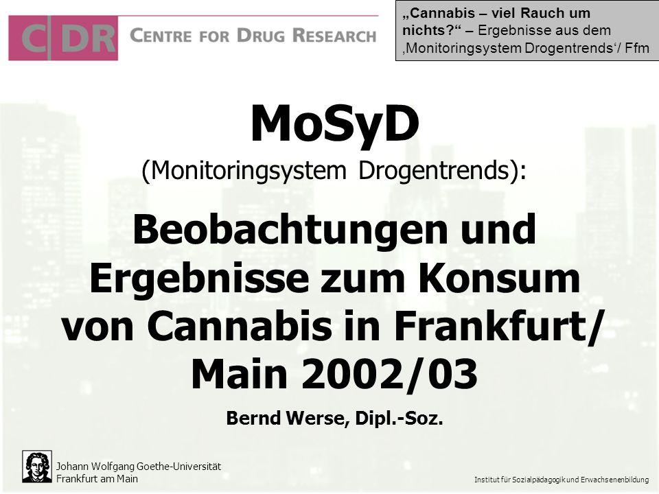 Johann Wolfgang Goethe-Universität Frankfurt am Main Institut für Sozialpädagogik und Erwachsenenbildung MoSyD (Monitoringsystem Drogentrends): Beobachtungen und Ergebnisse zum Konsum von Cannabis in Frankfurt/ Main 2002/03 Bernd Werse, Dipl.-Soz.