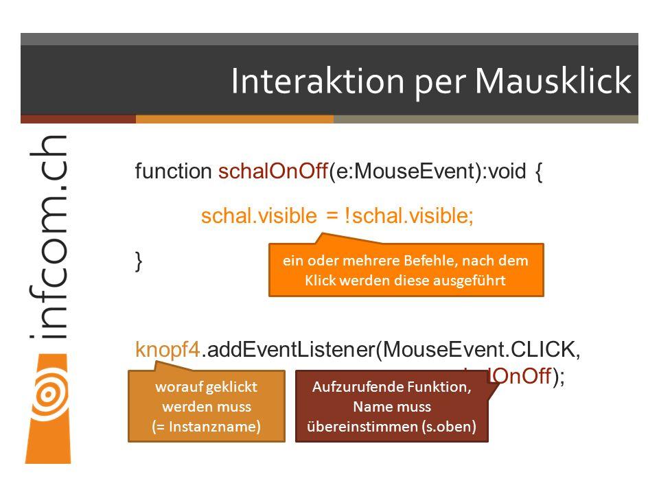 Interaktion per Mausklick function schalOnOff(e:MouseEvent):void { schal.visible = !schal.visible; } knopf4.addEventListener(MouseEvent.CLICK, schalOnOff); worauf geklickt werden muss (= Instanzname) Aufzurufende Funktion, Name muss übereinstimmen (s.oben) ein oder mehrere Befehle, nach dem Klick werden diese ausgeführt