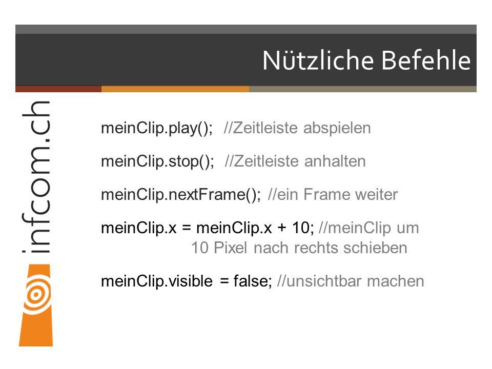 Nützliche Befehle meinClip.play(); //Zeitleiste abspielen meinClip.stop(); //Zeitleiste anhalten meinClip.nextFrame(); //ein Frame weiter meinClip.x = meinClip.x + 10; //meinClip um 10 Pixel nach rechts schieben meinClip.visible = false; //unsichtbar machen