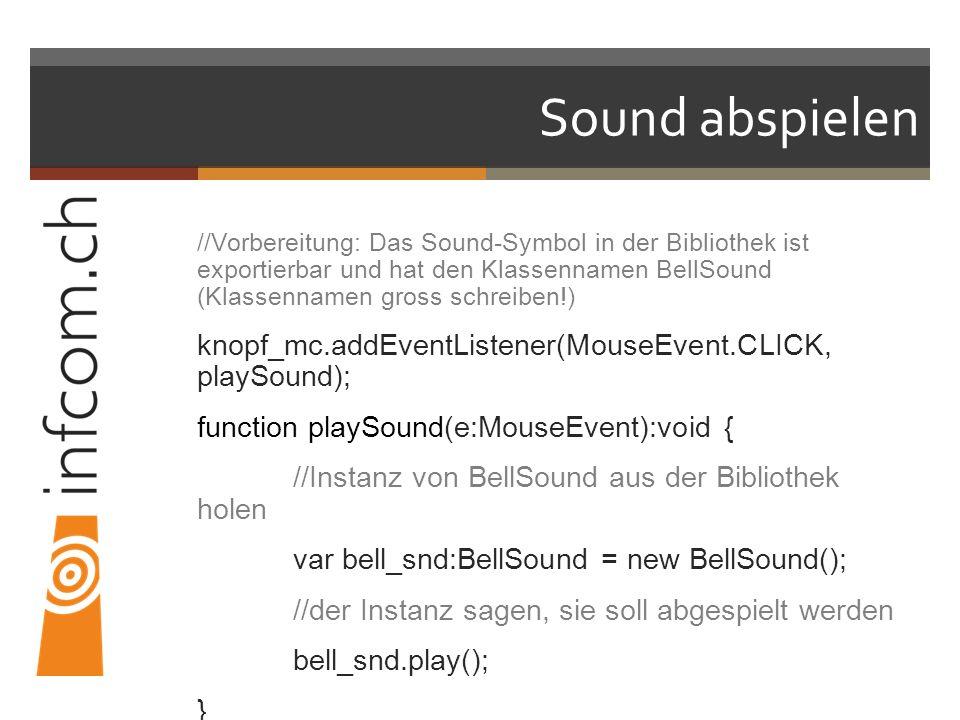 Sound abspielen //Vorbereitung: Das Sound-Symbol in der Bibliothek ist exportierbar und hat den Klassennamen BellSound (Klassennamen gross schreiben!) knopf_mc.addEventListener(MouseEvent.CLICK, playSound); function playSound(e:MouseEvent):void { //Instanz von BellSound aus der Bibliothek holen var bell_snd:BellSound = new BellSound(); //der Instanz sagen, sie soll abgespielt werden bell_snd.play(); }