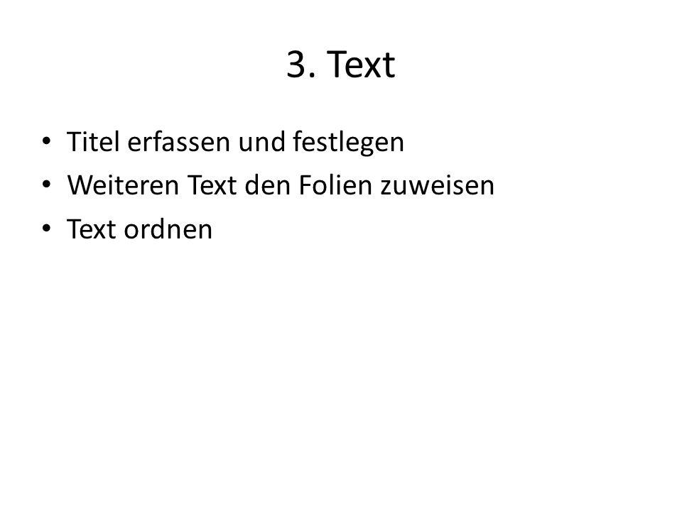 3. Text Titel erfassen und festlegen Weiteren Text den Folien zuweisen Text ordnen
