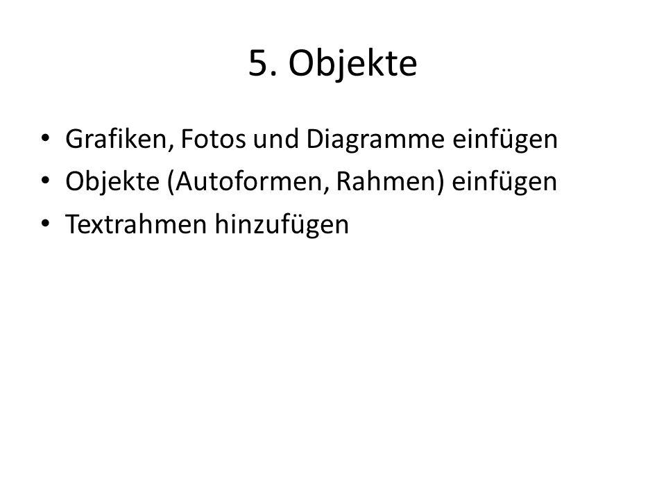 5. Objekte Grafiken, Fotos und Diagramme einfügen Objekte (Autoformen, Rahmen) einfügen Textrahmen hinzufügen