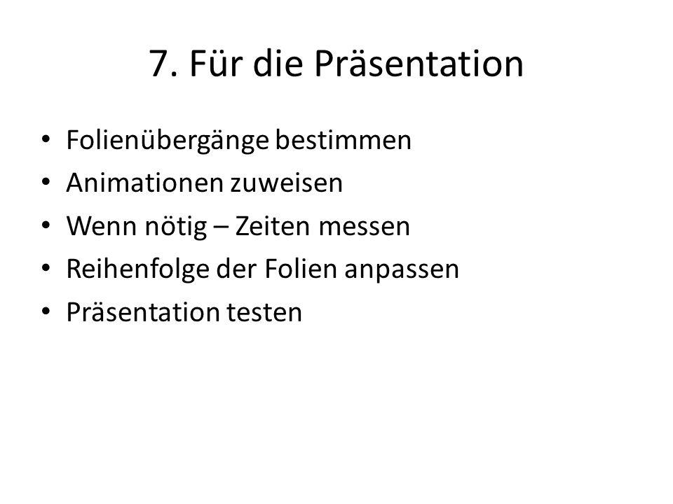 7. Für die Präsentation Folienübergänge bestimmen Animationen zuweisen Wenn nötig – Zeiten messen Reihenfolge der Folien anpassen Präsentation testen