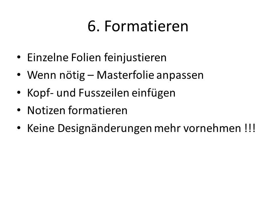 6. Formatieren Einzelne Folien feinjustieren Wenn nötig – Masterfolie anpassen Kopf- und Fusszeilen einfügen Notizen formatieren Keine Designänderunge