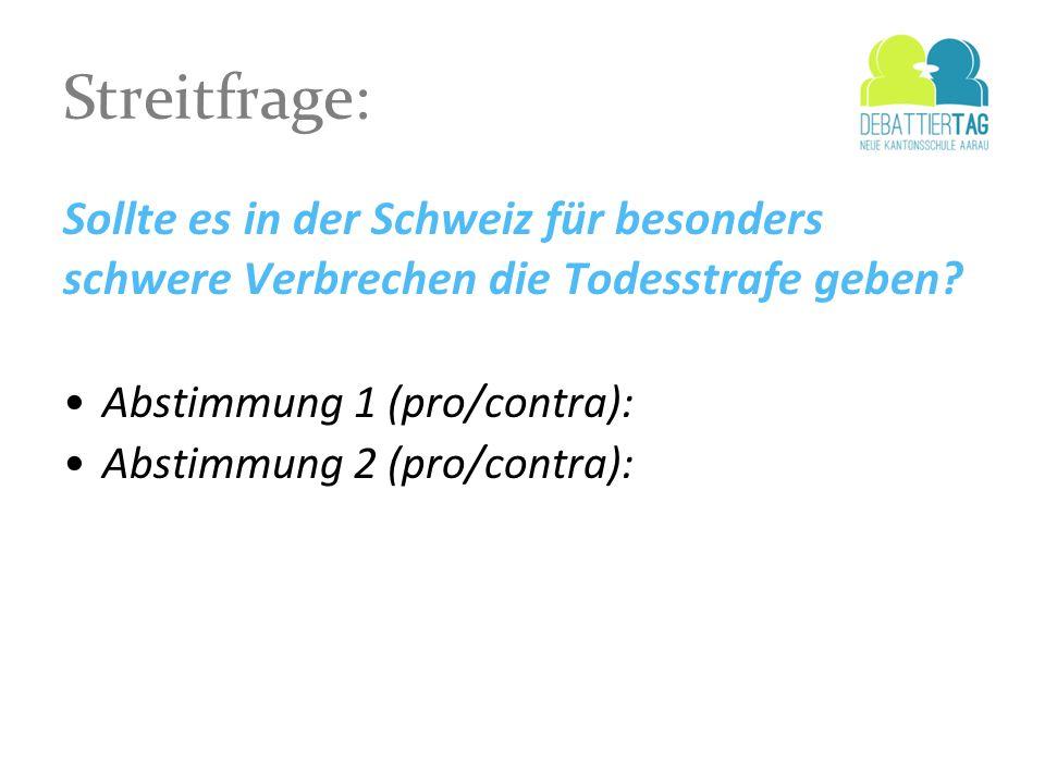 Streitfrage: Sollte es in der Schweiz für besonders schwere Verbrechen die Todesstrafe geben? Abstimmung 1 (pro/contra): Abstimmung 2 (pro/contra):