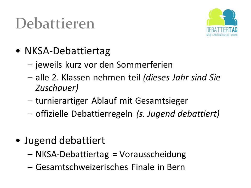 Debattieren NKSA-Debattiertag –jeweils kurz vor den Sommerferien –alle 2. Klassen nehmen teil (dieses Jahr sind Sie Zuschauer) –turnierartiger Ablauf