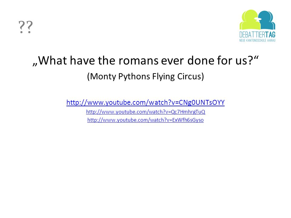 ?? What have the romans ever done for us? (Monty Pythons Flying Circus) http://www.youtube.com/watch?v=CNg0UNTsOYY http://www.youtube.com/watch?v=Qc7H