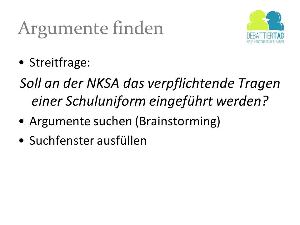 Argumente finden Streitfrage: Soll an der NKSA das verpflichtende Tragen einer Schuluniform eingeführt werden? Argumente suchen (Brainstorming) Suchfe