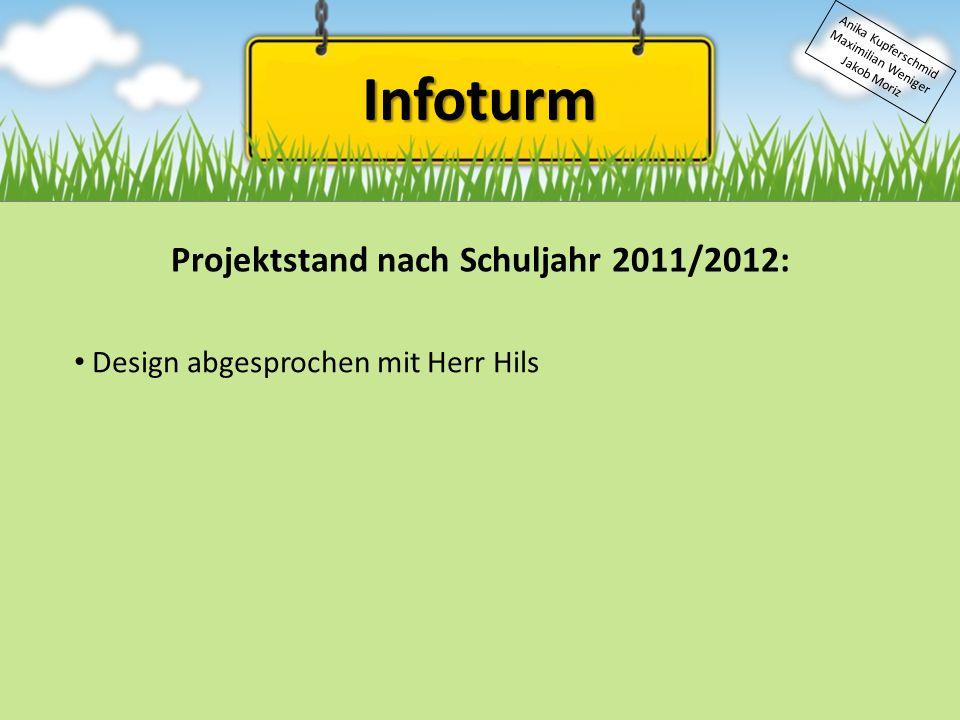 Infoturm Anika Kupferschmid Maximilian Weniger Jakob Moriz Projektstand nach Schuljahr 2011/2012: Design abgesprochen mit Herr Hils