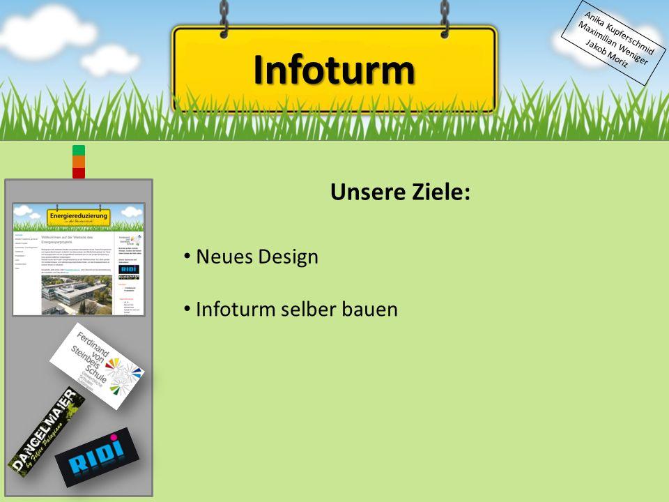 Infoturm Anika Kupferschmid Maximilian Weniger Jakob Moriz Unsere Ziele: Neues Design Infoturm selber bauen
