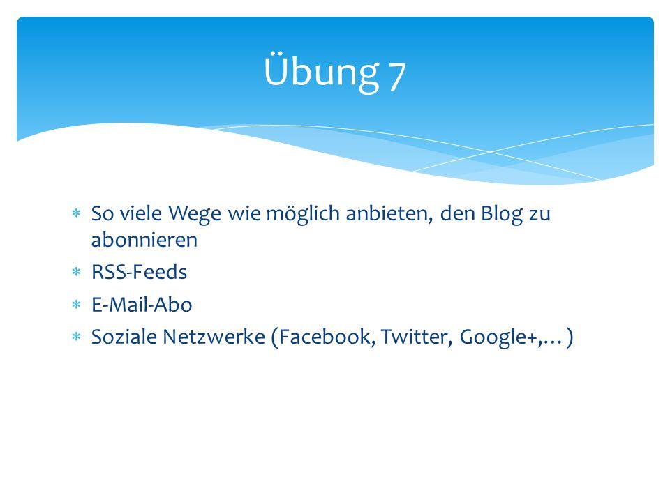 So viele Wege wie möglich anbieten, den Blog zu abonnieren RSS-Feeds E-Mail-Abo Soziale Netzwerke (Facebook, Twitter, Google+,…) Übung 7