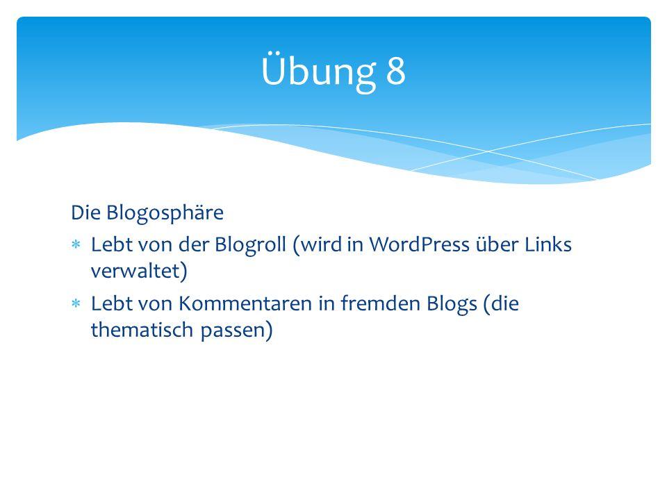 Die Blogosphäre Lebt von der Blogroll (wird in WordPress über Links verwaltet) Lebt von Kommentaren in fremden Blogs (die thematisch passen) Übung 8