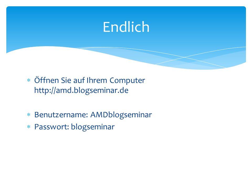 Öffnen Sie auf Ihrem Computer http://amd.blogseminar.de Benutzername: AMDblogseminar Passwort: blogseminar Endlich
