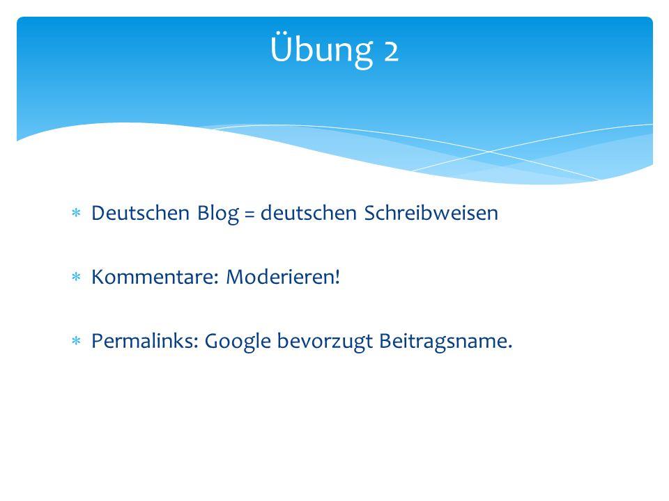 Deutschen Blog = deutschen Schreibweisen Kommentare: Moderieren! Permalinks: Google bevorzugt Beitragsname. Übung 2