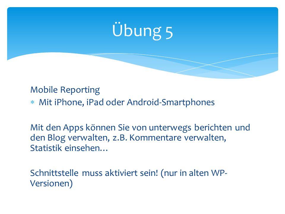 Mobile Reporting Mit iPhone, iPad oder Android-Smartphones Mit den Apps können Sie von unterwegs berichten und den Blog verwalten, z.B.