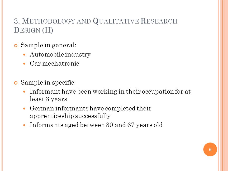 3. M ETHODOLOGY AND Q UALITATIVE R ESEARCH D ESIGN (II) Sample in general: Automobile industry Car mechatronic Sample in specific: Informant have been