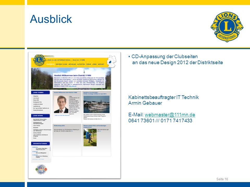 Seite 16 Ausblick CD-Anpassung der Clubseiten an das neue Design 2012 der Distriktseite Kontakt: Kabinettsbeauftragter IT Technik Armin Gebauer E-Mail: webmaster@111mn.dewebmaster@111mn.de 0641 73601 /// 0171 7417433