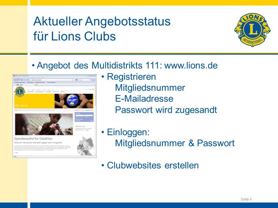 Seite 4 Aktueller Angebotsstatus für Lions Clubs Angebot des Multidistrikts 111: www.lions.de Registrieren Mitgliedsnummer E-Mailadresse Passwort wird zugesandt Einloggen: Mitgliedsnummer & Passwort Clubwebsites erstellen