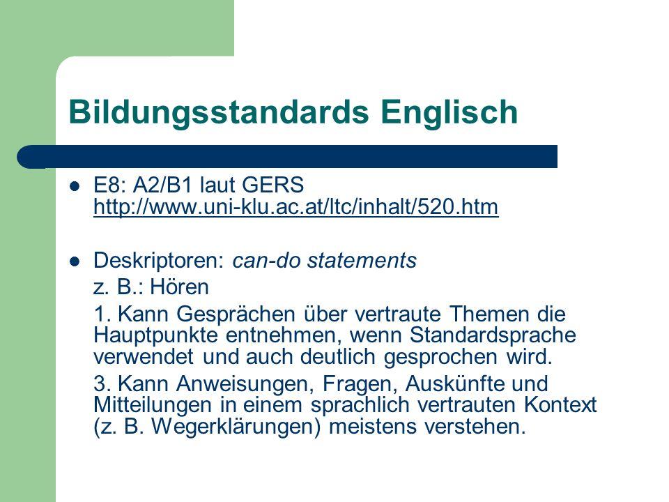 Bildungsstandards Englisch E8: A2/B1 laut GERS http://www.uni-klu.ac.at/ltc/inhalt/520.htm http://www.uni-klu.ac.at/ltc/inhalt/520.htm Deskriptoren: can-do statements z.