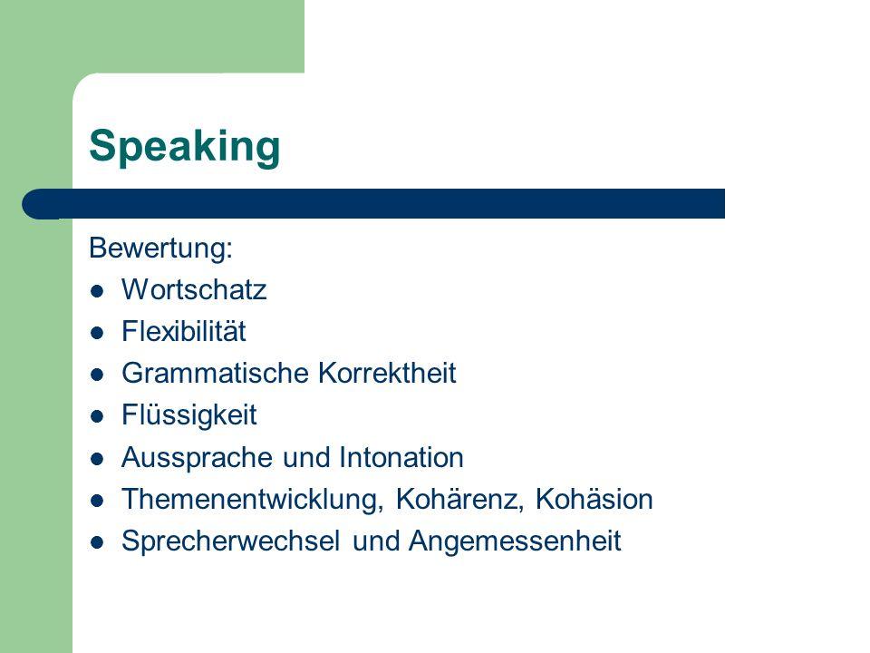 Speaking Bewertung: Wortschatz Flexibilität Grammatische Korrektheit Flüssigkeit Aussprache und Intonation Themenentwicklung, Kohärenz, Kohäsion Sprec