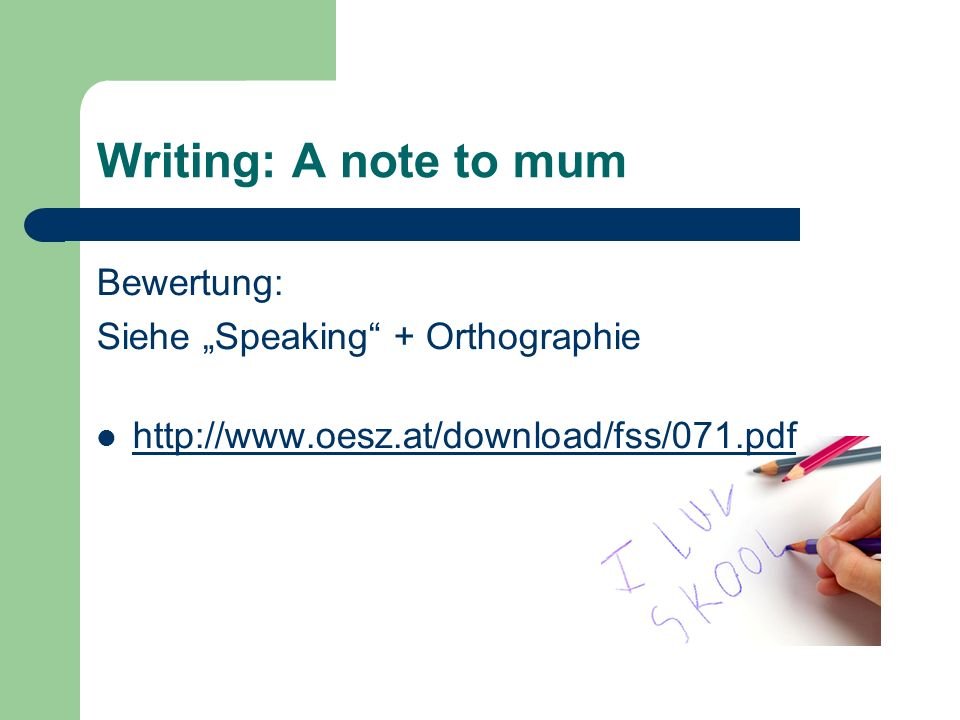 Writing: A note to mum Bewertung: Siehe Speaking + Orthographie http://www.oesz.at/download/fss/071.pdf