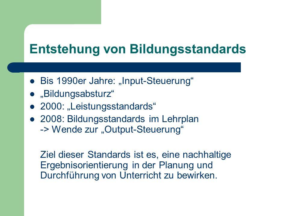 Entstehung von Bildungsstandards Bis 1990er Jahre: Input-Steuerung Bildungsabsturz 2000: Leistungsstandards 2008: Bildungsstandards im Lehrplan -> Wen