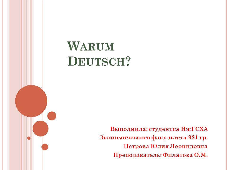 W ARUM D EUTSCH . Выполнила: студентка ИжГСХА Экономического факультета 921 гр.