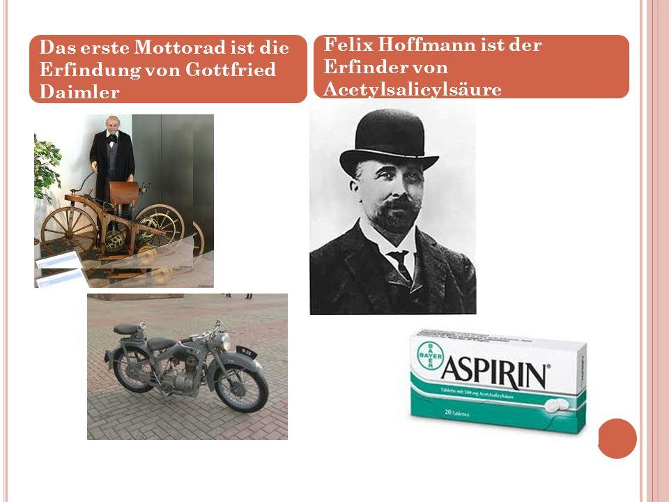 Das erste Mottorad ist die Erfindung von Gottfried Daimler Felix Hoffmann ist der Erfinder von Acetylsalicylsäure