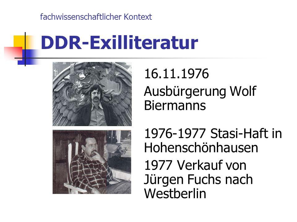 fachwissenschaftlicher Kontext DDR-Exilliteratur 16.11.1976 Ausbürgerung Wolf Biermanns 1976-1977 Stasi-Haft in Hohenschönhausen 1977 Verkauf von Jürg