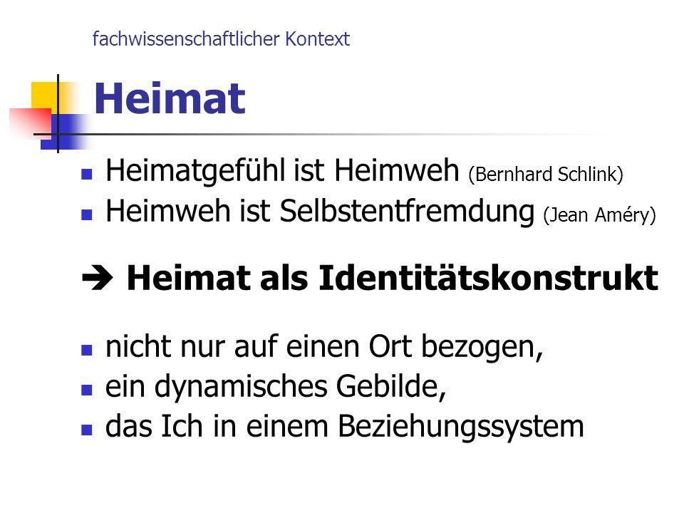 fachwissenschaftlicher Kontext Heimat Heimatgefühl ist Heimweh (Bernhard Schlink) Heimweh ist Selbstentfremdung (Jean Améry) Heimat als Identitätskons