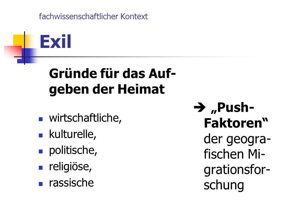 fachwissenschaftlicher Kontext Exil Gründe für das Auf- geben der Heimat wirtschaftliche, kulturelle, politische, religiöse, rassische Push- Faktoren