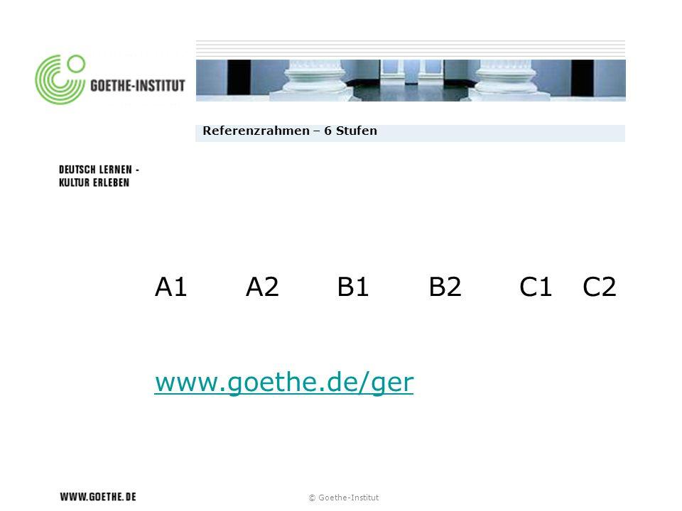 © Goethe-Institut Referenzrahmen – 6 Stufen A1 A2 B1 B2 C1 C2 www.goethe.de/ger