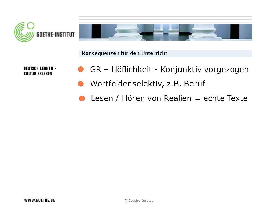 Konsequenzen für den Unterricht Wortfelder selektiv, z.B. Beruf Lesen / Hören von Realien = echte Texte GR – Höflichkeit - Konjunktiv vorgezogen