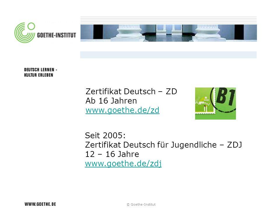 © Goethe-Institut Zertifikat Deutsch – ZD Ab 16 Jahren www.goethe.de/zd Seit 2005: Zertifikat Deutsch für Jugendliche – ZDJ 12 – 16 Jahre www.goethe.d