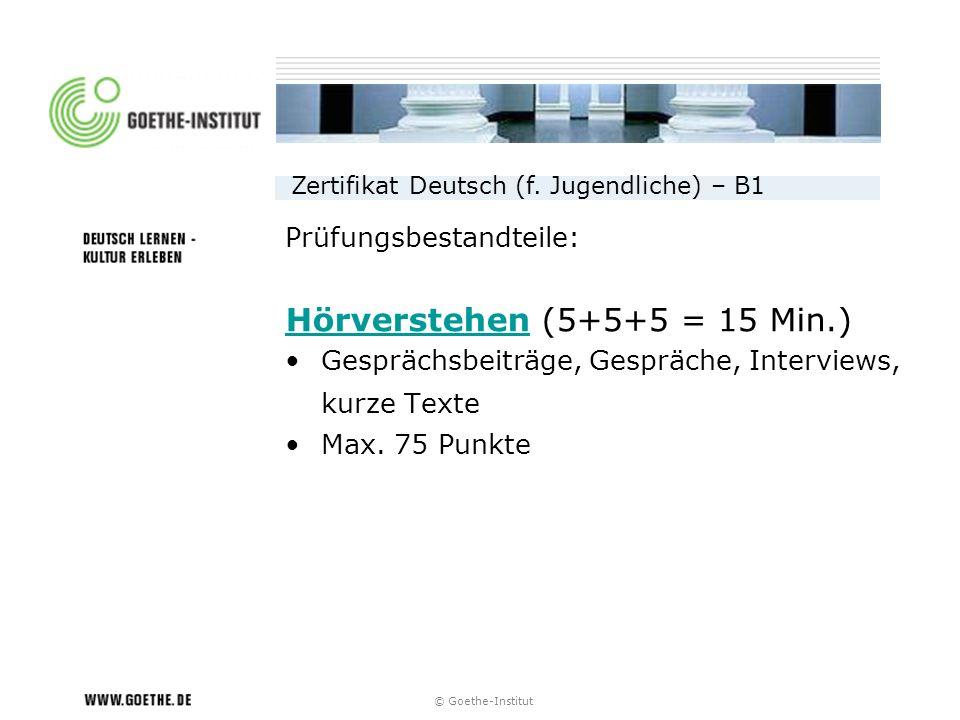 © Goethe-Institut Prüfungsbestandteile: HörverstehenHörverstehen (5+5+5 = 15 Min.) Gesprächsbeiträge, Gespräche, Interviews, kurze Texte Max. 75 Punkt
