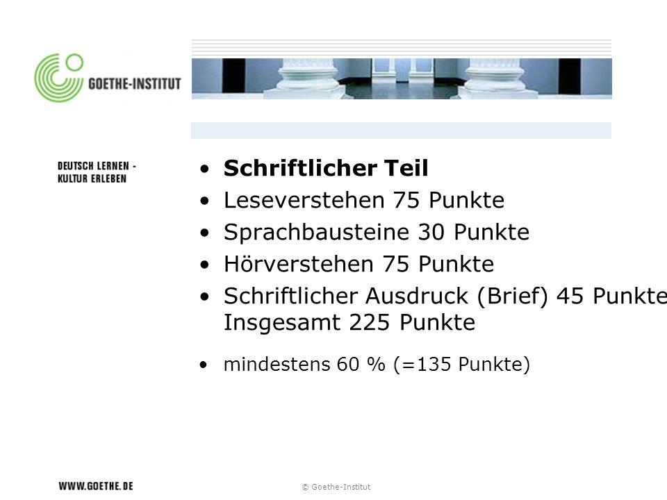 © Goethe-Institut Schriftlicher Teil Leseverstehen 75 Punkte Sprachbausteine 30 Punkte Hörverstehen 75 Punkte Schriftlicher Ausdruck (Brief) 45 Punkte