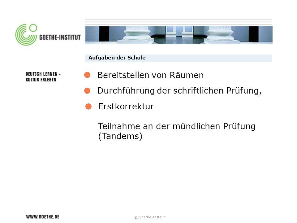 © Goethe-Institut Aufgaben der Schule Durchführung der schriftlichen Prüfung, Erstkorrektur Teilnahme an der mündlichen Prüfung (Tandems) Bereitstelle